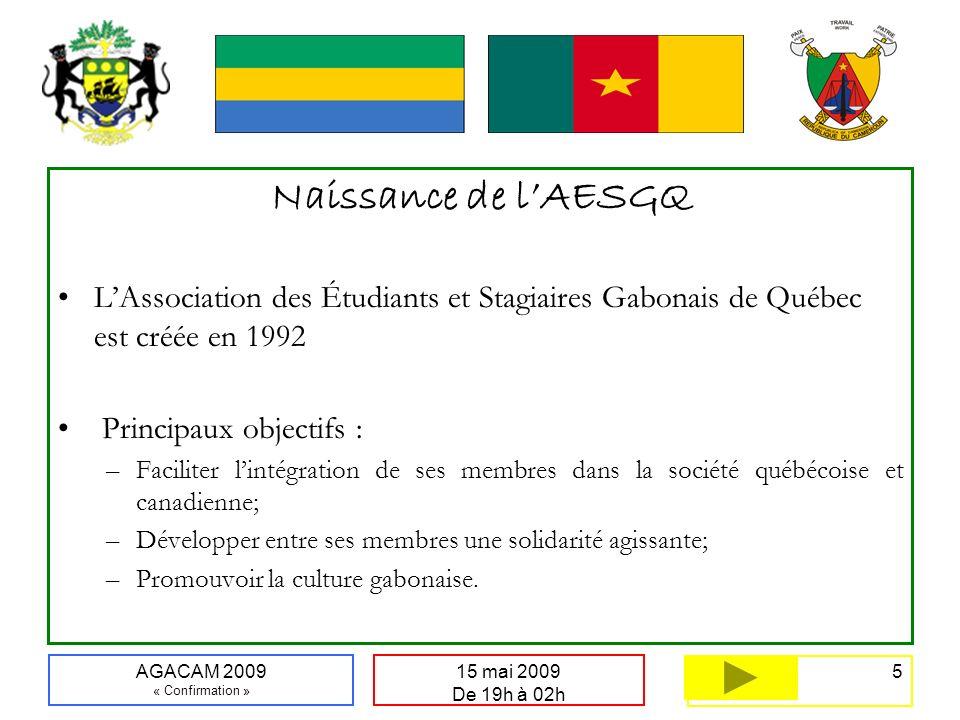 5 15 mai 2009 De 19h à 02h AGACAM 2009 « Confirmation » Naissance de lAESGQ LAssociation des Étudiants et Stagiaires Gabonais de Québec est créée en 1