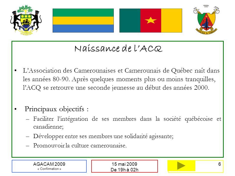 6 15 mai 2009 De 19h à 02h AGACAM 2009 « Confirmation » Naissance de lACQ LAssociation des Camerounaises et Camerounais de Québec naît dans les années 80-90.