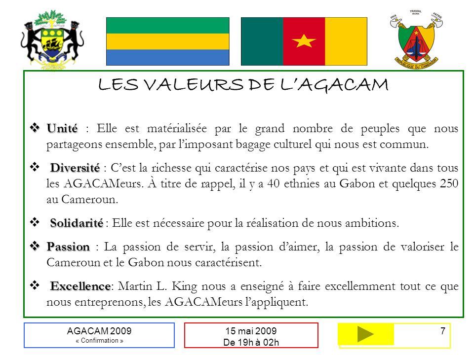 18 15 mai 2009 De 19h à 02h AGACAM 2009 « Confirmation » Lexique de lAGACAM 2009 AGACAMAGACAM : Alliance Gabon Cameroun AGACAMerAGACAMer : Toute action réalisée dans le but de servir positivement le projet AGACAM AGACAMeurAGACAMeur : Toute personne désireuse de voir à la réussite du projet AGACAM AGACAMeurs en ChefAGACAMeurs en Chef : Ce sont naturellement les patrons des exécutifs des 2 associations.