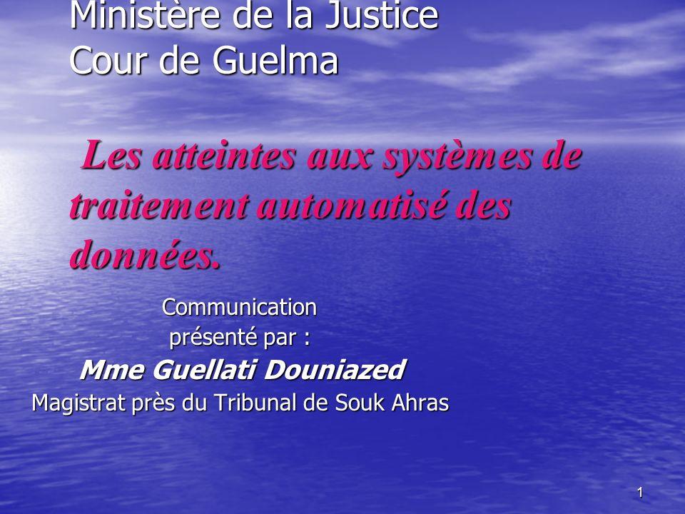 1 Ministère de la Justice Cour de Guelma Les atteintes aux systèmes de traitement automatisé des données. Communication présenté par : Mme Guellati Do
