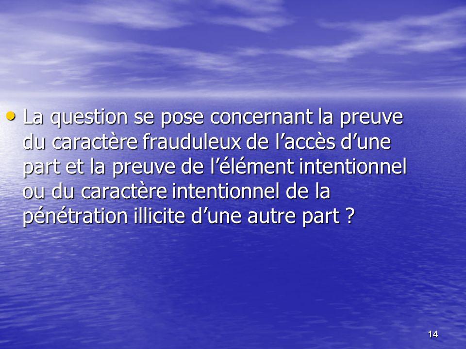 14 La question se pose concernant la preuve du caractère frauduleux de laccès dune part et la preuve de lélément intentionnel ou du caractère intentio