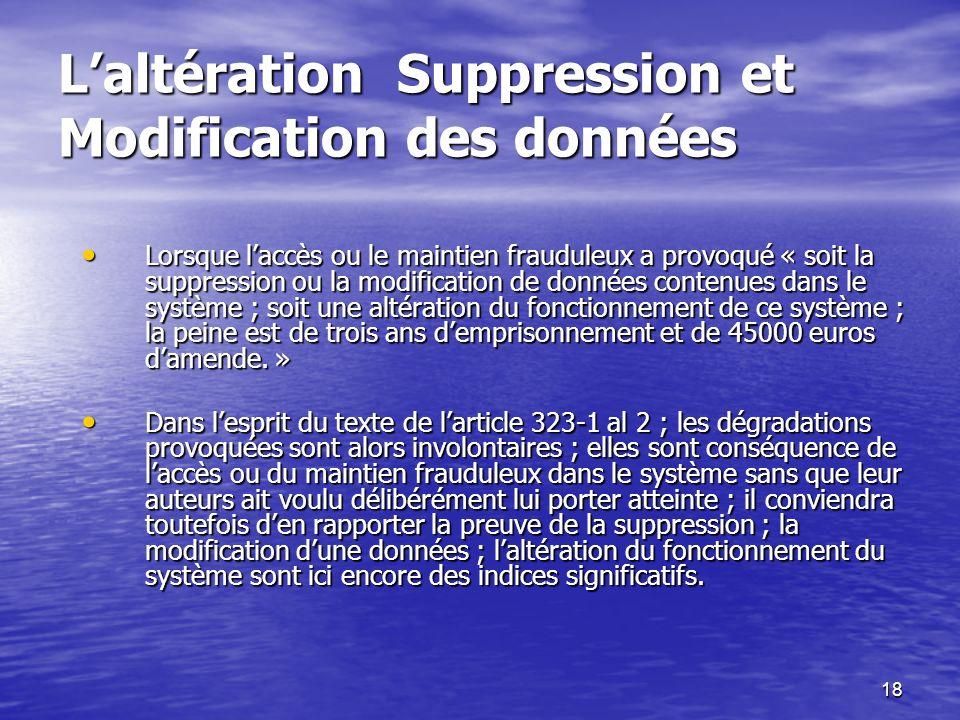 18 Laltération Suppression et Modification des données Lorsque laccès ou le maintien frauduleux a provoqué « soit la suppression ou la modification de