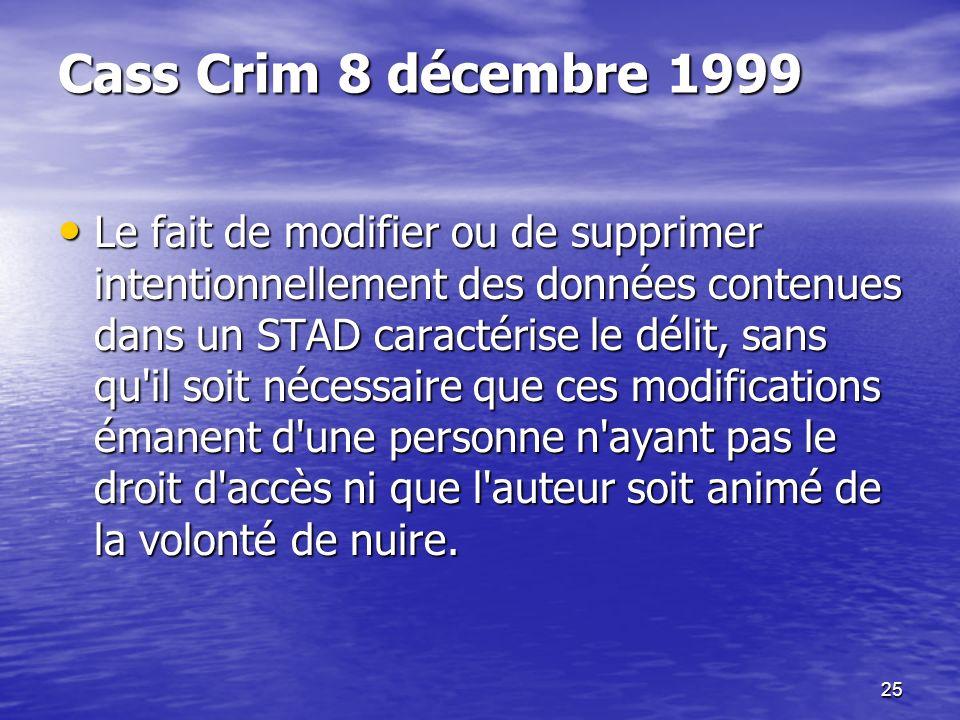 25 Cass Crim 8 décembre 1999 Le fait de modifier ou de supprimer intentionnellement des données contenues dans un STAD caractérise le délit, sans qu'i