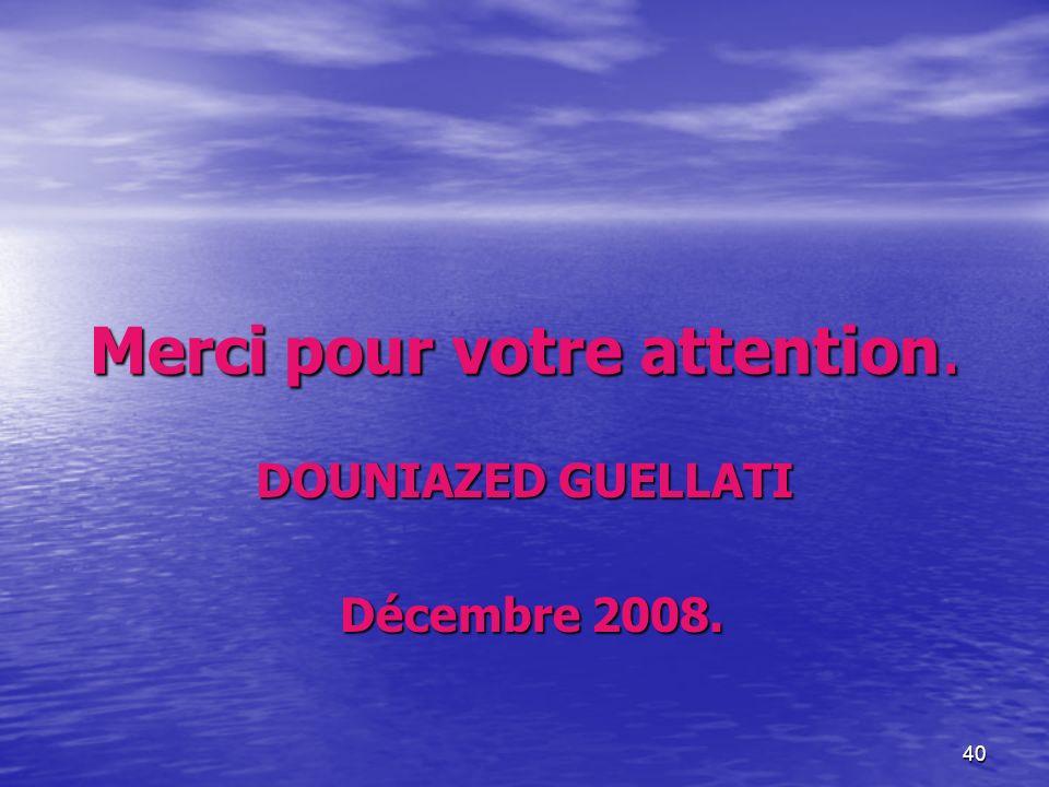 40 Merci pour votre attention. DOUNIAZED GUELLATI Décembre 2008. Décembre 2008.