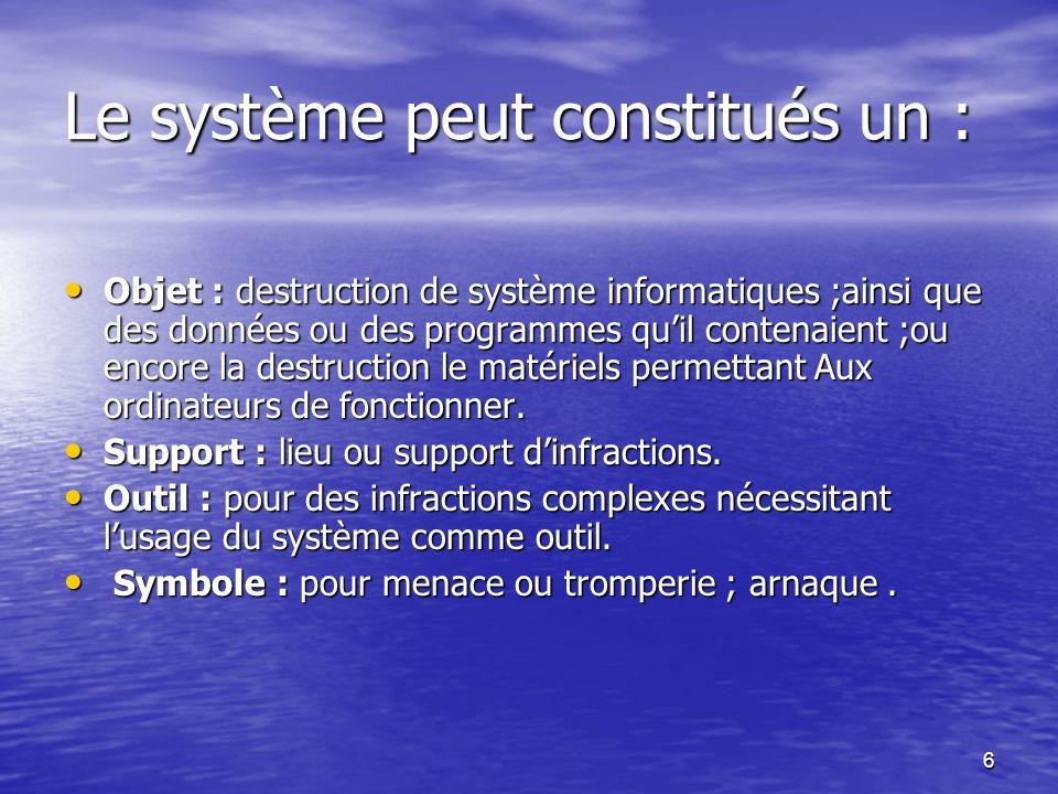 6 Le système peut constitués un : Objet : destruction de système informatiques ;ainsi que des données ou des programmes quil contenaient ;ou encore la
