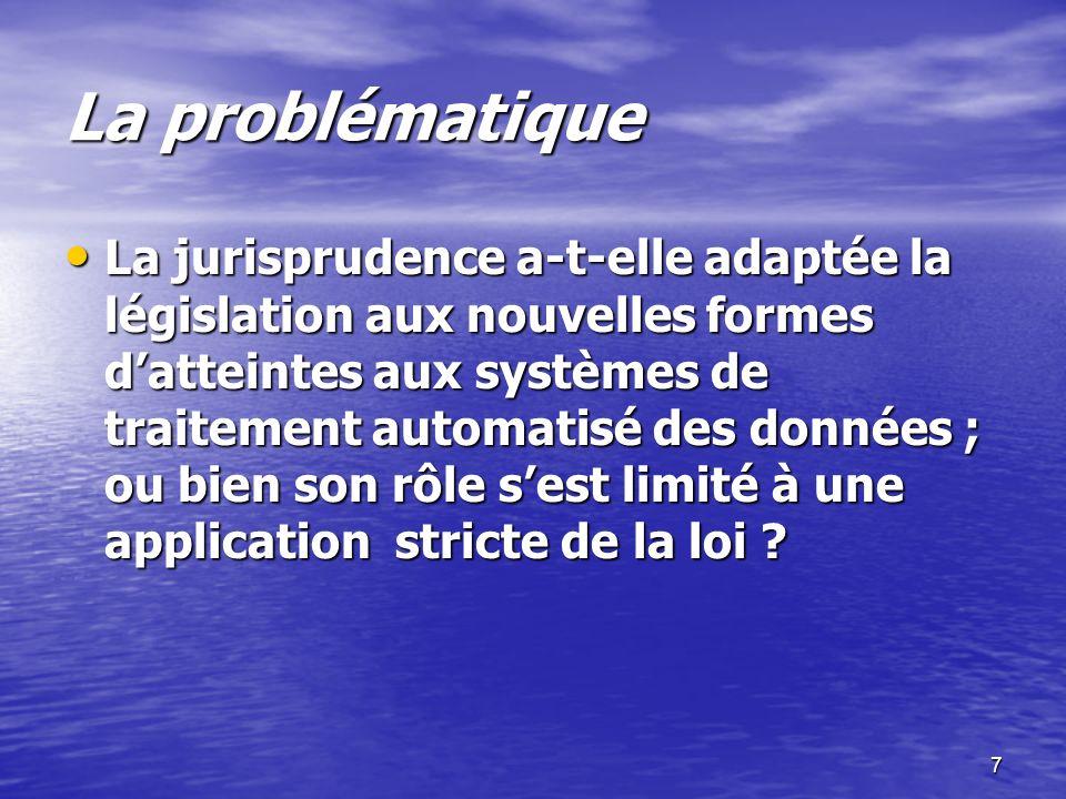 7 La problématique La problématique La jurisprudence a-t-elle adaptée la législation aux nouvelles formes datteintes aux systèmes de traitement automa
