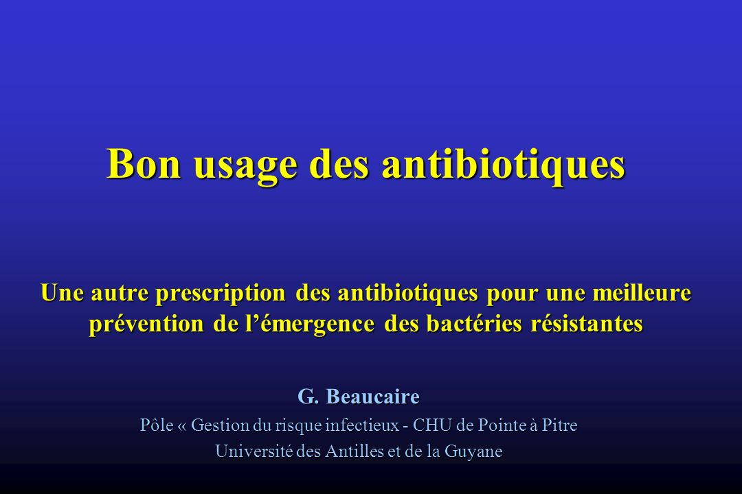 Bon usage des antibiotiques Une autre prescription des antibiotiques pour une meilleure prévention de lémergence des bactéries résistantes G. Beaucair