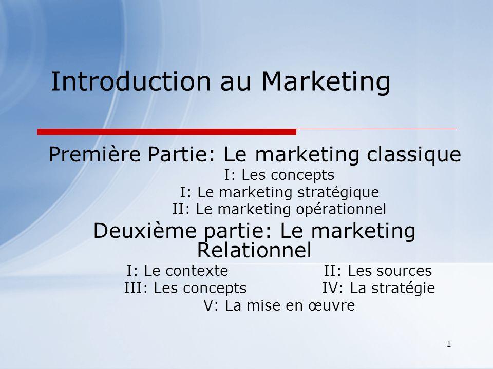 1 Introduction au Marketing Première Partie: Le marketing classique I: Les concepts I: Le marketing stratégique II: Le marketing opérationnel Deuxième