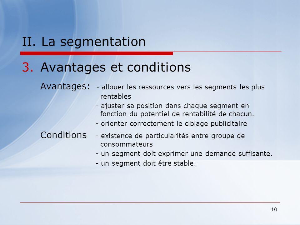 10 II. La segmentation 3.Avantages et conditions Avantages: - allouer les ressources vers les segments les plus rentables - ajuster sa position dans c