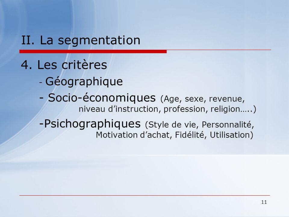 11 II. La segmentation 4. Les critères - Géographique - Socio-économiques (Age, sexe, revenue, niveau dinstruction, profession, religion…..) -Psichogr
