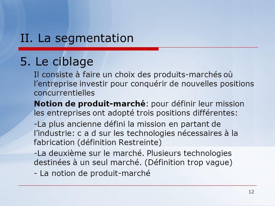 12 II. La segmentation 5. Le ciblage Il consiste à faire un choix des produits-marchés où lentreprise investir pour conquérir de nouvelles positions c