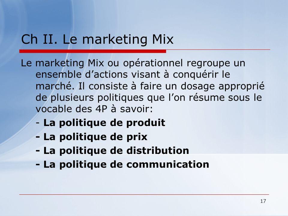 17 Ch II. Le marketing Mix Le marketing Mix ou opérationnel regroupe un ensemble dactions visant à conquérir le marché. Il consiste à faire un dosage