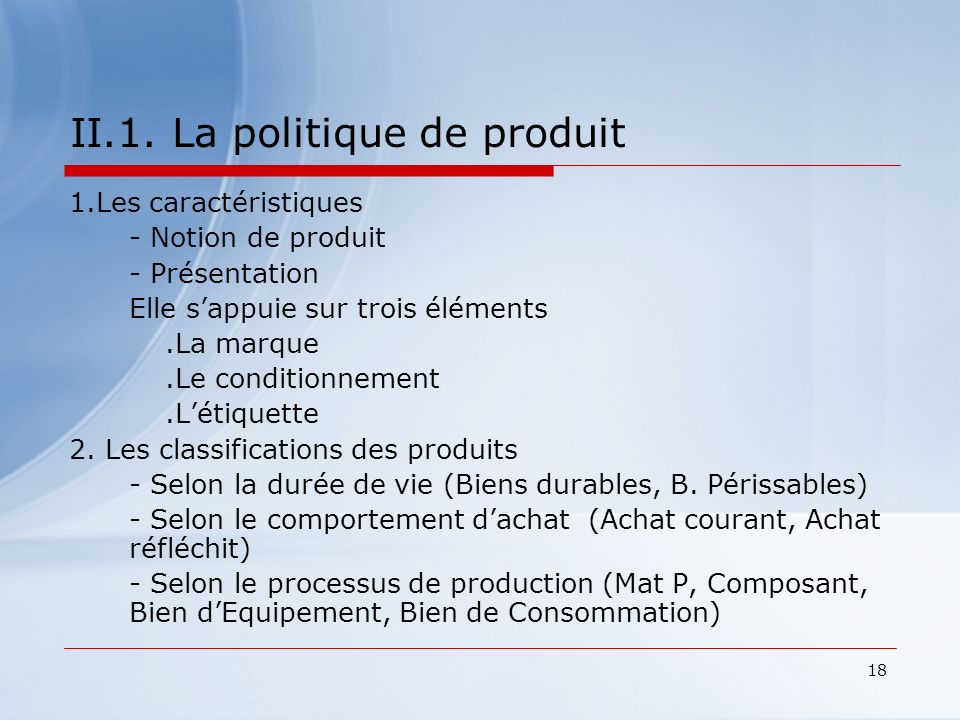 18 II.1. La politique de produit 1.Les caractéristiques - Notion de produit - Présentation Elle sappuie sur trois éléments.La marque.Le conditionnemen
