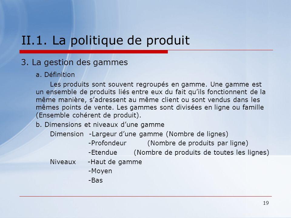 19 II.1. La politique de produit 3. La gestion des gammes a. Définition Les produits sont souvent regroupés en gamme. Une gamme est un ensemble de pro