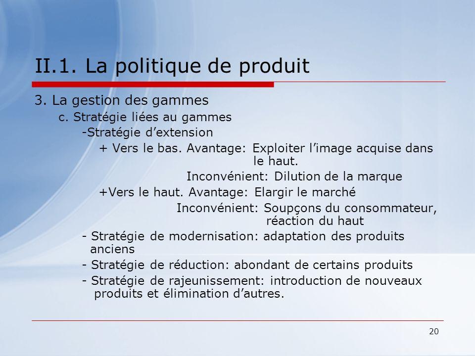 20 II.1. La politique de produit 3. La gestion des gammes c. Stratégie liées au gammes -Stratégie dextension + Vers le bas. Avantage: Exploiter limage