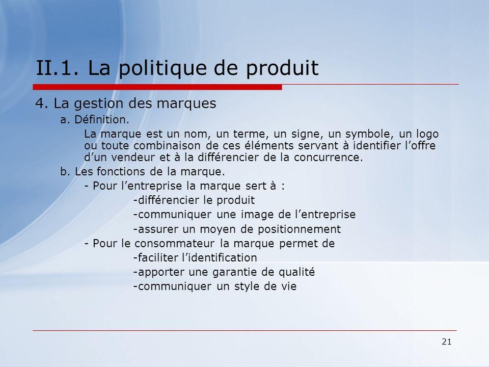 21 II.1. La politique de produit 4. La gestion des marques a. Définition. La marque est un nom, un terme, un signe, un symbole, un logo ou toute combi