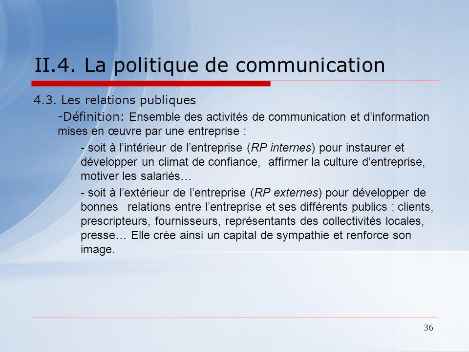 36 II.4. La politique de communication 4.3. Les relations publiques -Définition: Ensemble des activités de communication et dinformation mises en œuvr