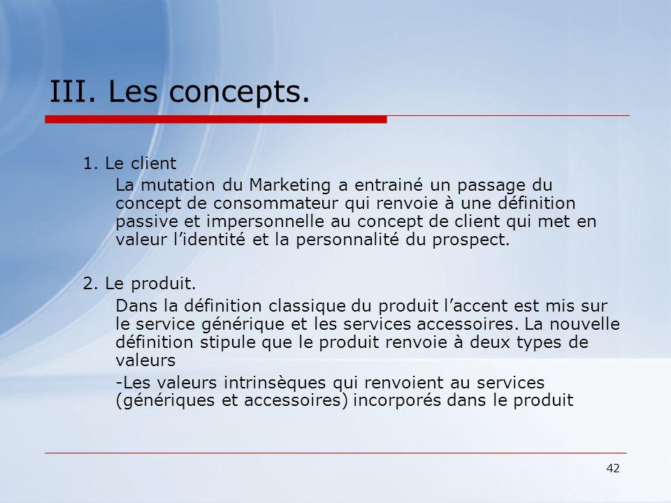 42 III. Les concepts. 1. Le client La mutation du Marketing a entrainé un passage du concept de consommateur qui renvoie à une définition passive et i