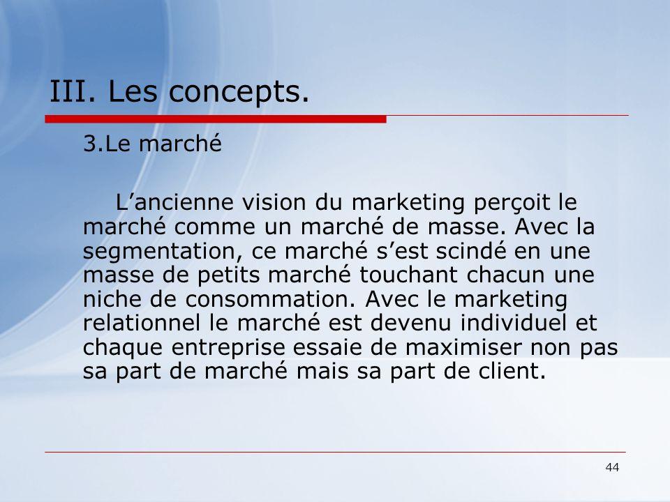 44 III. Les concepts. 3.Le marché Lancienne vision du marketing perçoit le marché comme un marché de masse. Avec la segmentation, ce marché sest scind