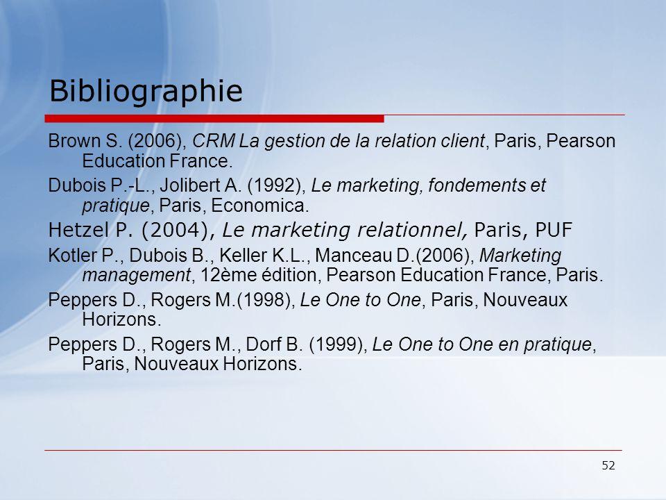 52 Bibliographie Brown S. (2006), CRM La gestion de la relation client, Paris, Pearson Education France. Dubois P.-L., Jolibert A. (1992), Le marketin