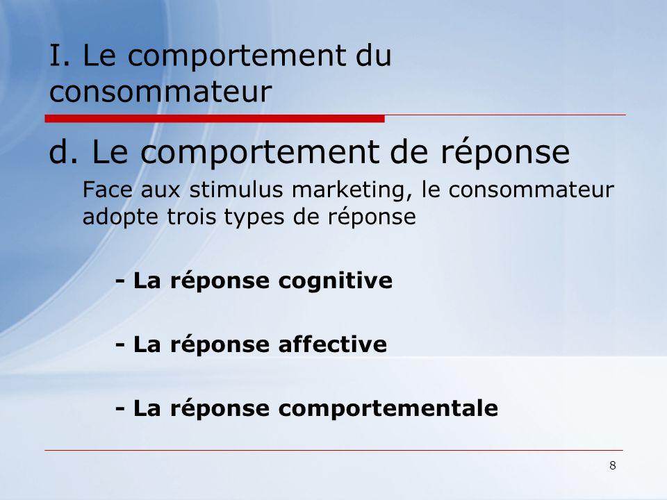8 I. Le comportement du consommateur d. Le comportement de réponse Face aux stimulus marketing, le consommateur adopte trois types de réponse - La rép