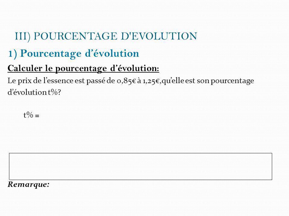 III) POURCENTAGE D'EVOLUTION 1) Pourcentage dévolution Calculer le pourcentage dévolution: Le prix de lessence est passé de 0,85 à 1,25,quelle est son