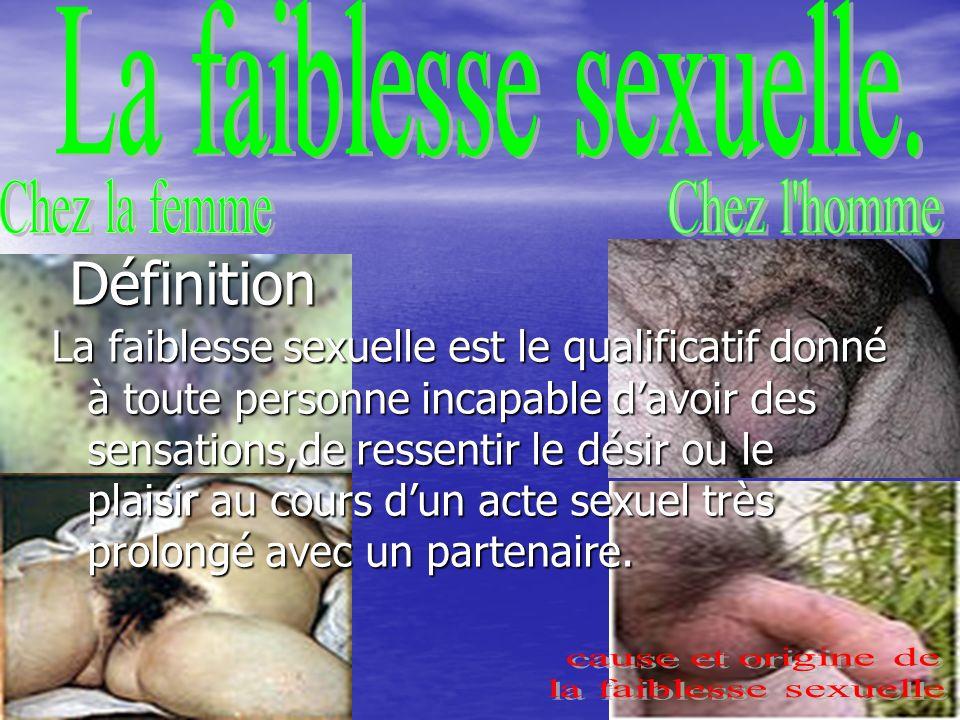 12 Définition Définition La faiblesse sexuelle est le qualificatif donné à toute personne incapable davoir des sensations,de ressentir le désir ou le plaisir au cours dun acte sexuel très prolongé avec un partenaire.