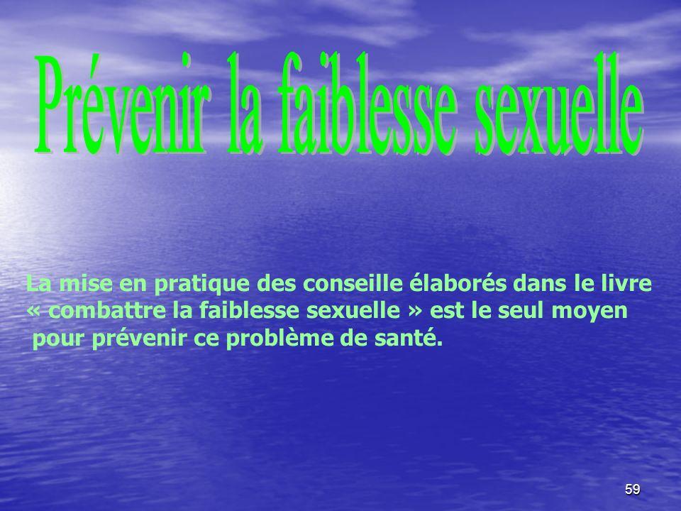 59 La mise en pratique des conseille élaborés dans le livre « combattre la faiblesse sexuelle » est le seul moyen pour prévenir ce problème de santé.