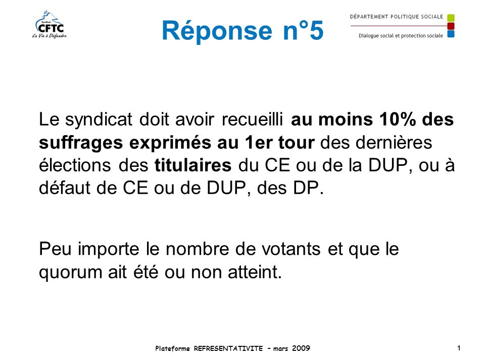 Réponse n°5 Le syndicat doit avoir recueilli au moins 10% des suffrages exprimés au 1er tour des dernières élections des titulaires du CE ou de la DUP