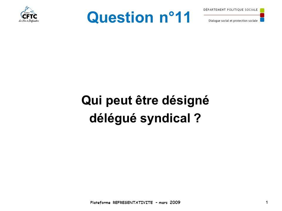 Question n°11 Qui peut être désigné délégué syndical ? Plateforme REFRESENTATIVITE – mars 2009 1