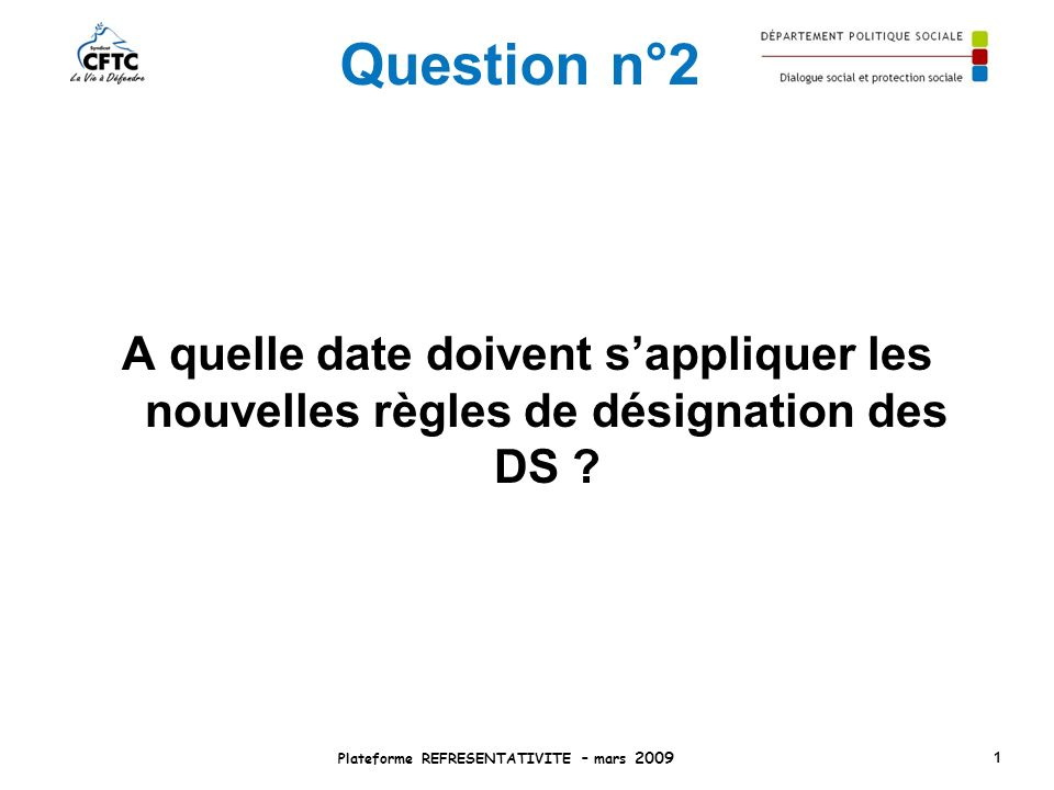 Question n°2 A quelle date doivent sappliquer les nouvelles règles de désignation des DS ? Plateforme REFRESENTATIVITE – mars 2009 1