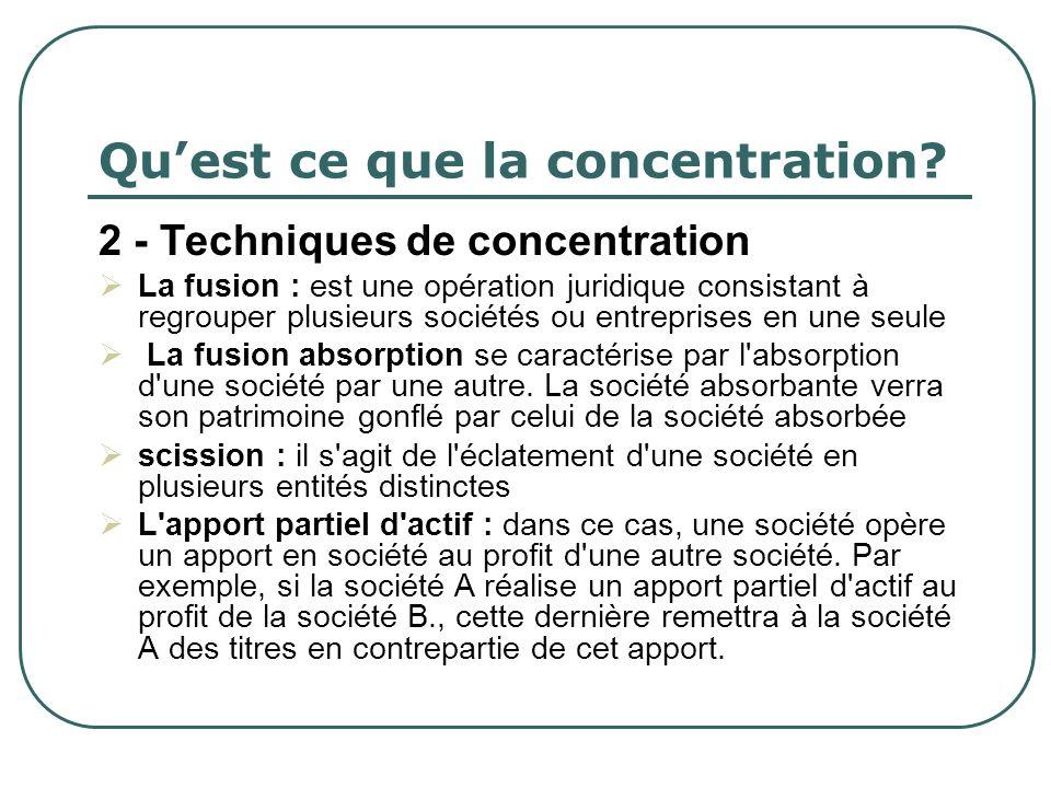 Quest ce que la concentration? 2 - Techniques de concentration La fusion : est une opération juridique consistant à regrouper plusieurs sociétés ou en