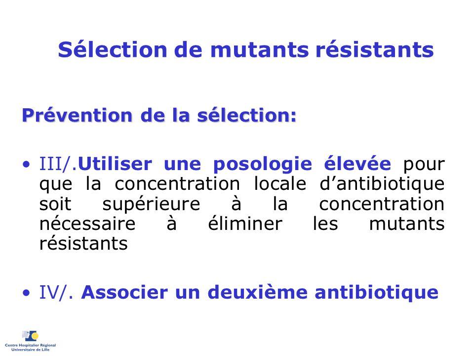 Sélection de mutants résistants Prévention de la sélection: III/.Utiliser une posologie élevée pour que la concentration locale dantibiotique soit sup