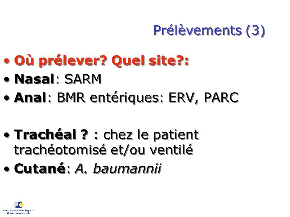Prélèvements (3) Où prélever? Quel site?: Nasal: SARM Anal: BMR entériques: ERV, PARC Trachéal ? : chez le patient trachéotomisé et/ou ventilé Cutané:
