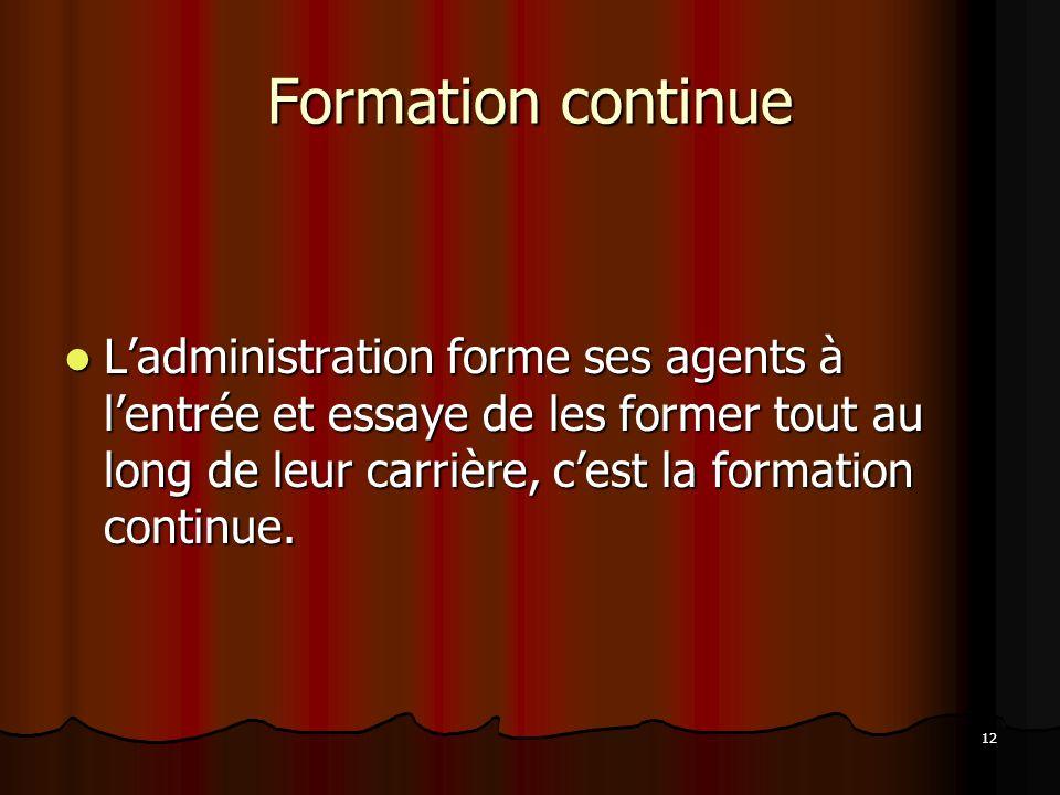 12 Formation continue Ladministration forme ses agents à lentrée et essaye de les former tout au long de leur carrière, cest la formation continue.