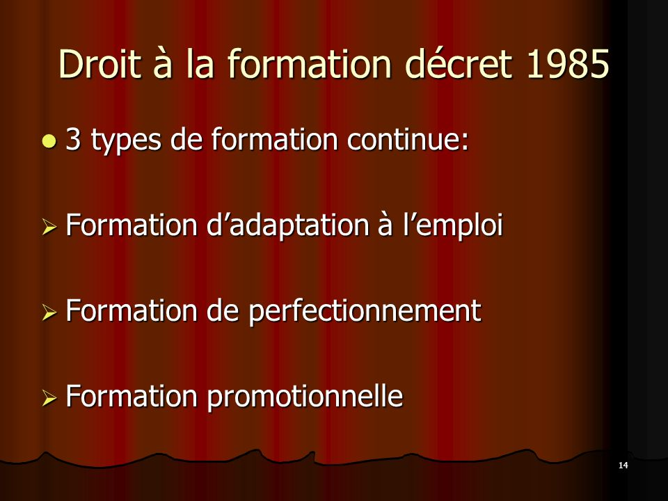 14 Droit à la formation décret 1985 3 types de formation continue: 3 types de formation continue: Formation dadaptation à lemploi Formation dadaptation à lemploi Formation de perfectionnement Formation de perfectionnement Formation promotionnelle Formation promotionnelle