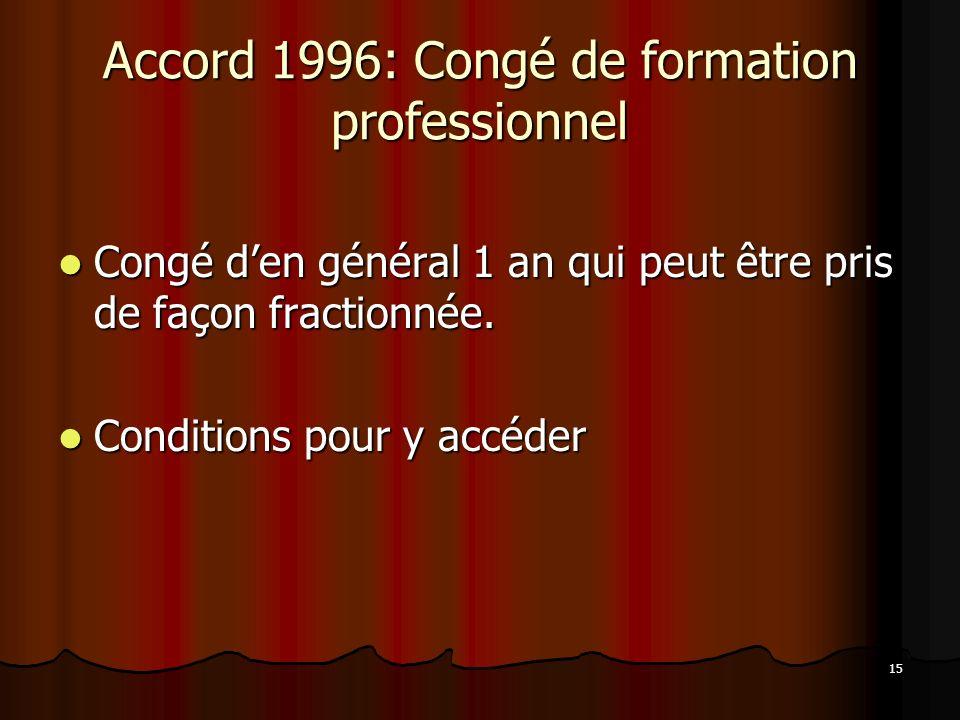 15 Accord 1996: Congé de formation professionnel Congé den général 1 an qui peut être pris de façon fractionnée.