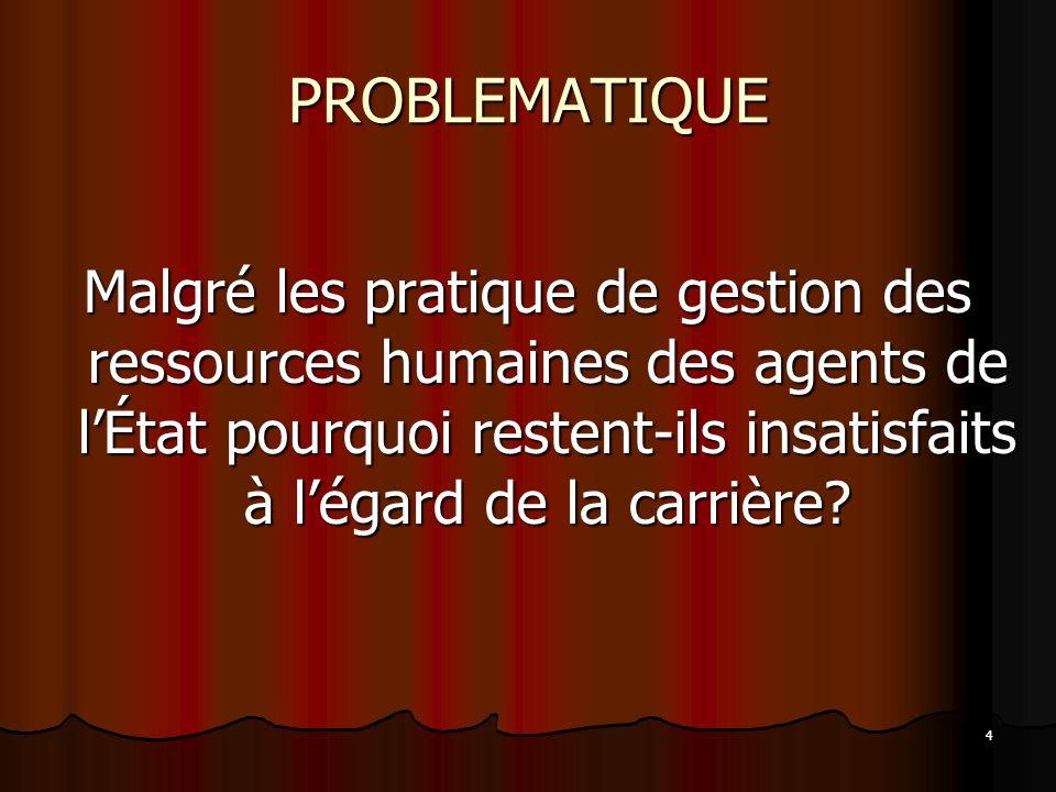 4 PROBLEMATIQUE Malgré les pratique de gestion des ressources humaines des agents de lÉtat pourquoi restent-ils insatisfaits à légard de la carrière