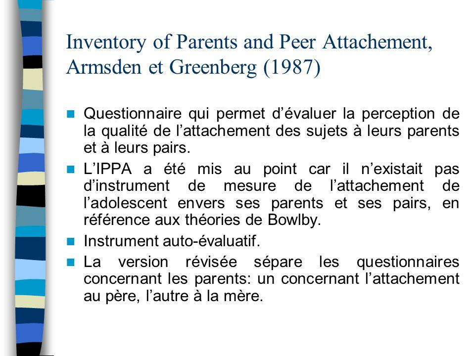 Inventory of Parents and Peer Attachement, Armsden et Greenberg (1987) Questionnaire qui permet dévaluer la perception de la qualité de lattachement d