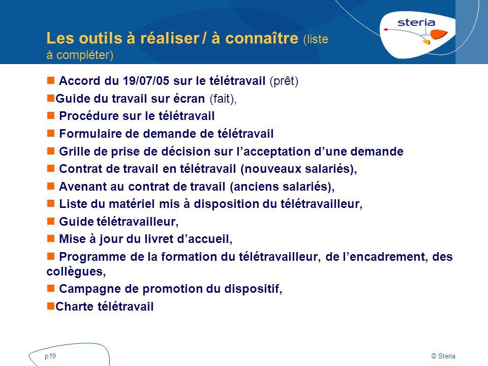© Steria p19 Les outils à réaliser / à connaître (liste à compléter) Accord du 19/07/05 sur le télétravail (prêt) Guide du travail sur écran (fait), P