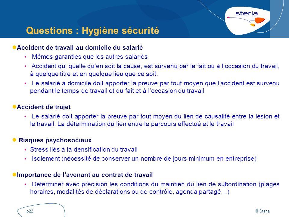 © Steria p22 Questions : Hygiène sécurité Accident de travail au domicile du salarié Mêmes garanties que les autres salariés Accident qui quelle quen
