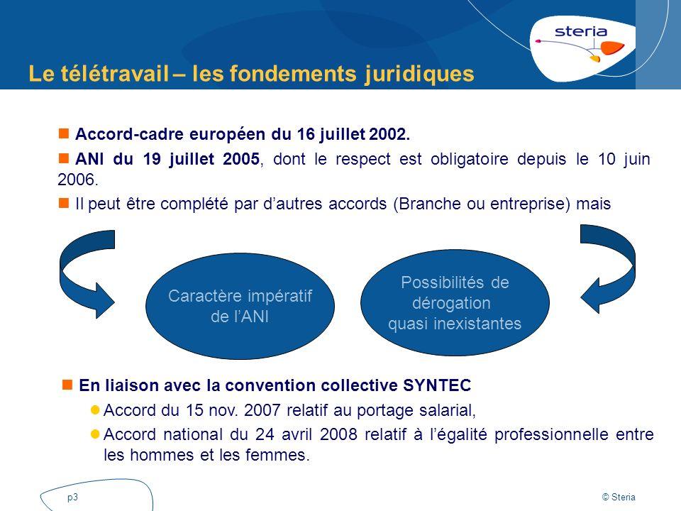 © Steria p3 Le télétravail – les fondements juridiques Accord-cadre européen du 16 juillet 2002. ANI du 19 juillet 2005, dont le respect est obligatoi