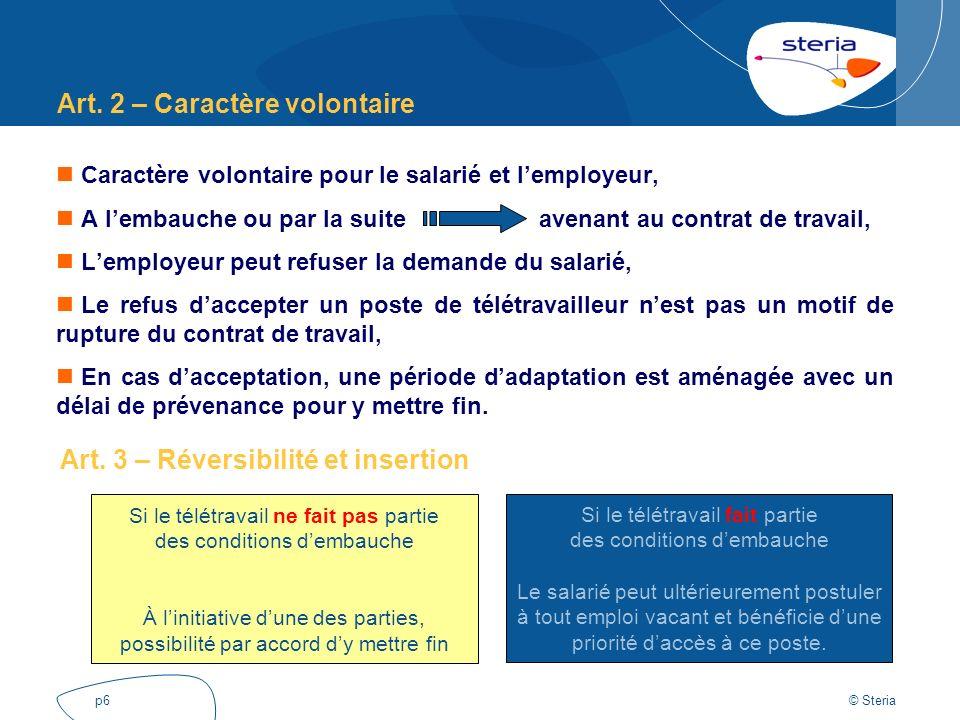 © Steria p6 Art. 2 – Caractère volontaire Caractère volontaire pour le salarié et lemployeur, A lembauche ou par la suite avenant au contrat de travai