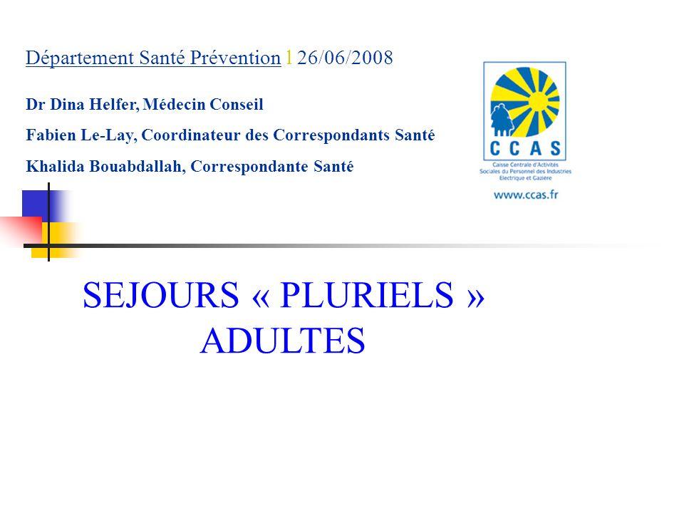 Département Santé Prévention l 26/06/2008 SEJOURS « PLURIELS » ADULTES Dr Dina Helfer, Médecin Conseil Fabien Le-Lay, Coordinateur des Correspondants Santé Khalida Bouabdallah, Correspondante Santé