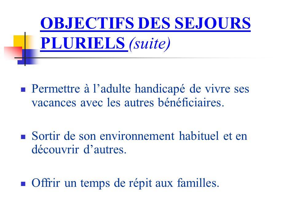 OBJECTIFS DES SEJOURS PLURIELS (suite) Permettre à ladulte handicapé de vivre ses vacances avec les autres bénéficiaires.