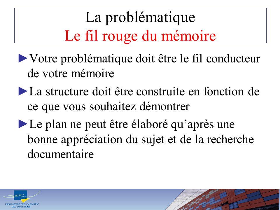 La problématique Le fil rouge du mémoire Votre problématique doit être le fil conducteur de votre mémoire La structure doit être construite en fonctio