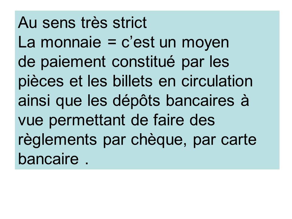 Au sens très strict La monnaie = cest un moyen de paiement constitué par les pièces et les billets en circulation ainsi que les dépôts bancaires à vue