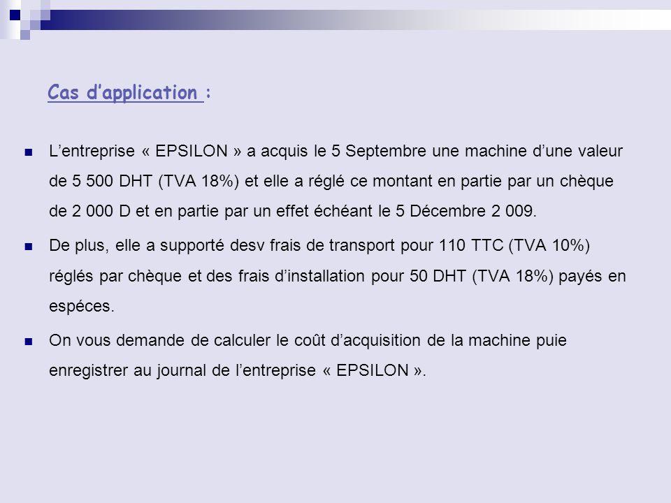 Cas dapplication : Lentreprise « EPSILON » a acquis le 5 Septembre une machine dune valeur de 5 500 DHT (TVA 18%) et elle a réglé ce montant en partie