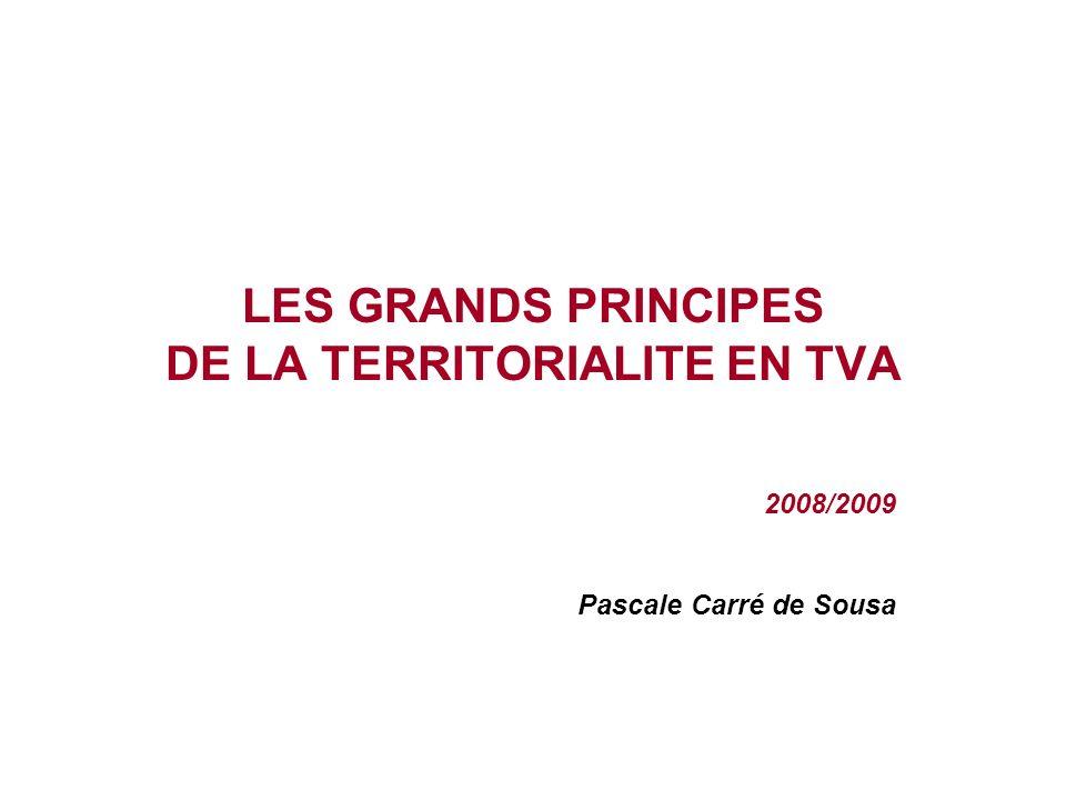 LES GRANDS PRINCIPES DE LA TERRITORIALITE EN TVA 2008/2009 Pascale Carré de Sousa