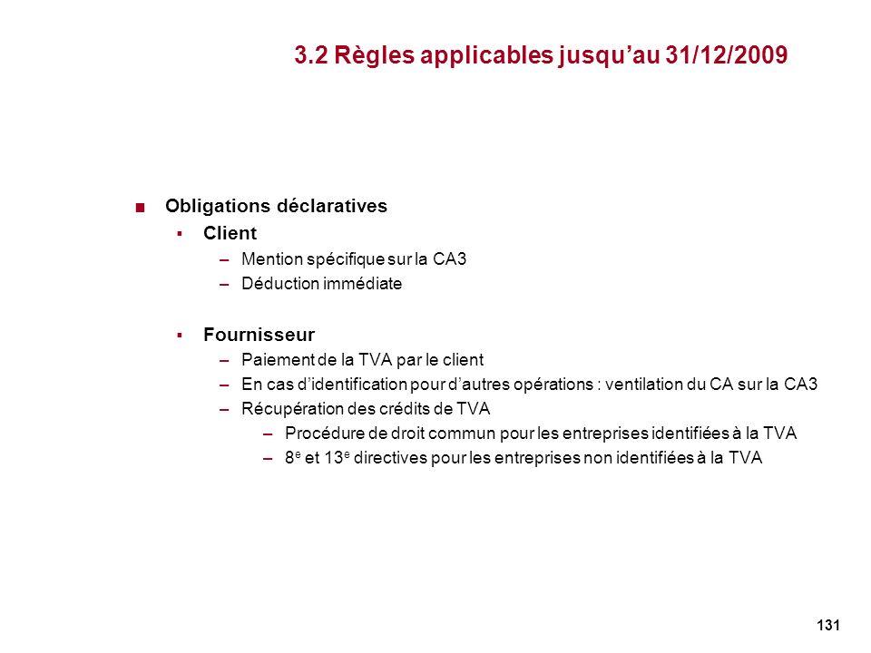 131 3.2 Règles applicables jusquau 31/12/2009 Obligations déclaratives Client –Mention spécifique sur la CA3 –Déduction immédiate Fournisseur –Paiemen